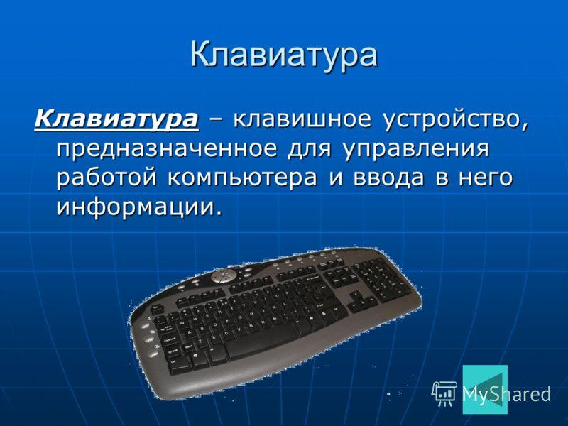 Клавиатура Клавиатура – клавишное устройство, предназначенное для управления работой компьютера и ввода в него информации.