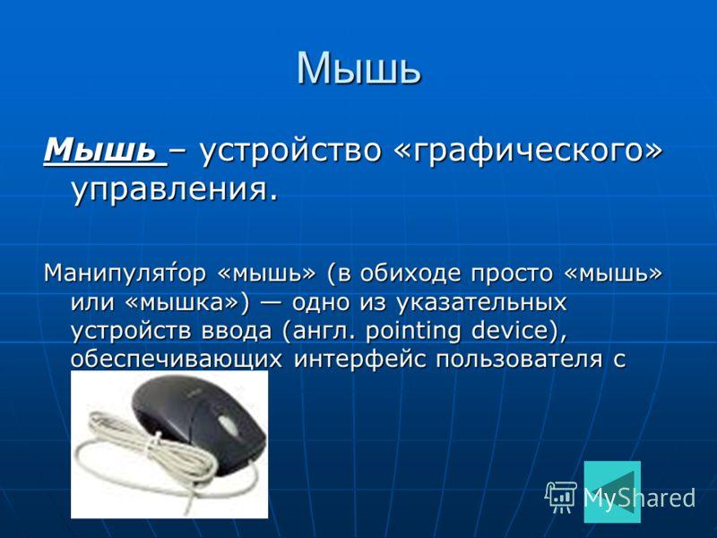 Мышь Мышь – устройство «графического» управления. Манипуля́тор «мышь» (в обиходе просто «мышь» или «мышка») одно из указательных устройств ввода (англ. pointing device), обеспечивающих интерфейс пользователя с компьютером.