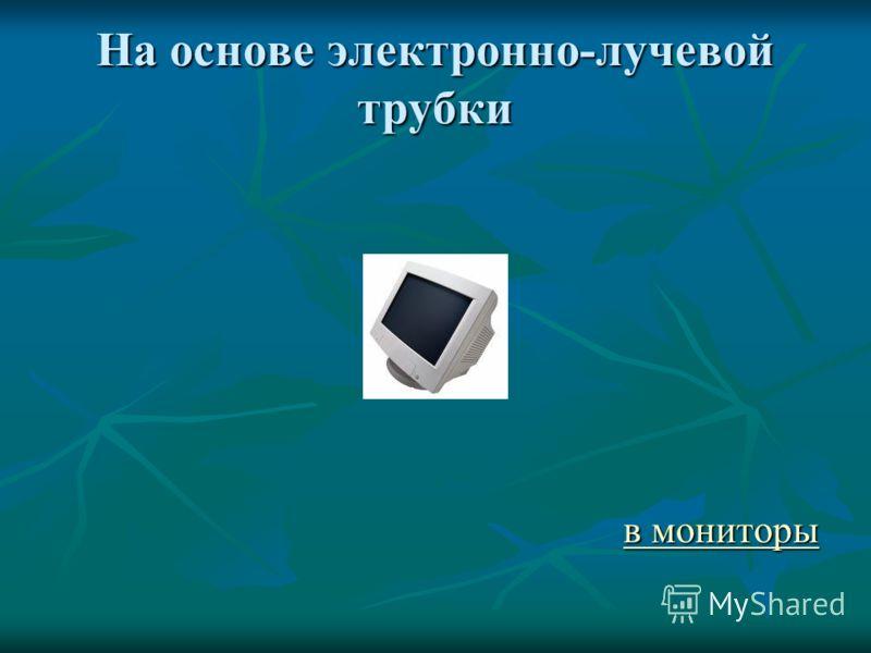 Монитор (дисплей) Подключается к видеокарте, установленной внутри системного блока. Изображение формируется путём считывания содержимого видеопамяти и отображения его на экран. Виды: На основе электронно-лучевой трубки На основе электронно-лучевой тр