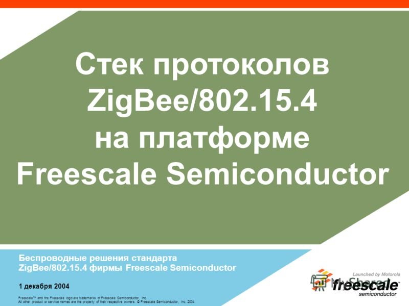 Freescale and the Freescale logo are trademarks of Freescale Semiconductor, Inc. All other product or service names are the property of their respective owners. © Freescale Semiconductor, Inc. 2004 Стек протоколов ZigBee/802.15.4 на платформе Freesca