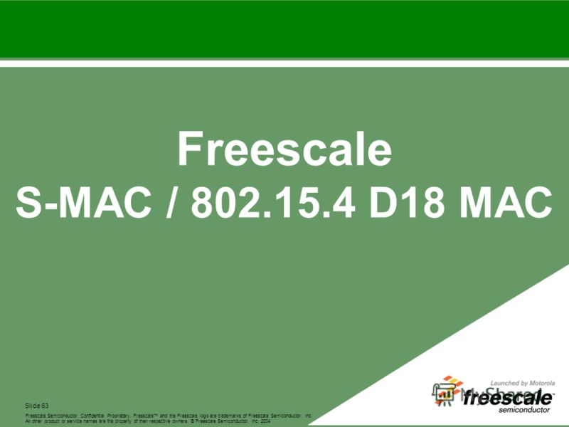 Slide 63 Freescale and the Freescale logo are trademarks of Freescale Semiconductor, Inc. All other product or service names are the property of their respective owners. © Freescale Semiconductor, Inc. 2004 Freescale Semiconductor Confidential Propri