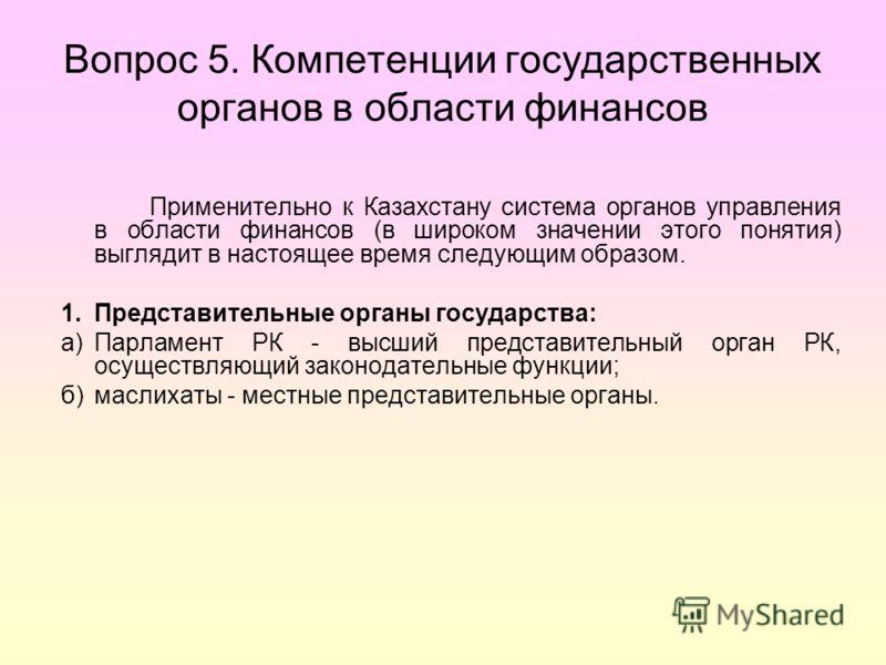Вопрос 5. Компетенции государственных органов в области финансов Применительно к Казахстану система органов управления в области финансов (в широком значении этого понятия) выглядит в настоящее время следующим образом. 1.Представительные органы госуд