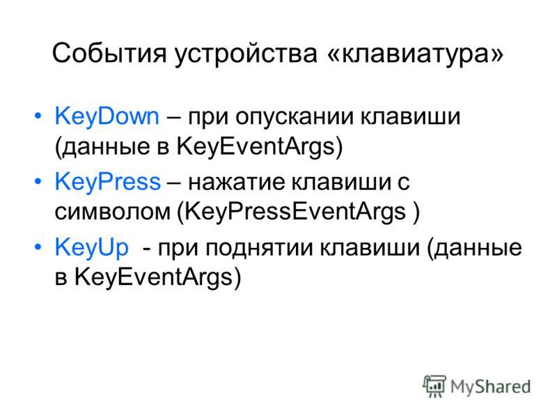 События устройства «клавиатура» KeyDown – при опускании клавиши (данные в KeyEventArgs) KeyPress – нажатие клавиши с символом (KeyPressEventArgs ) KeyUp - при поднятии клавиши (данные в KeyEventArgs)