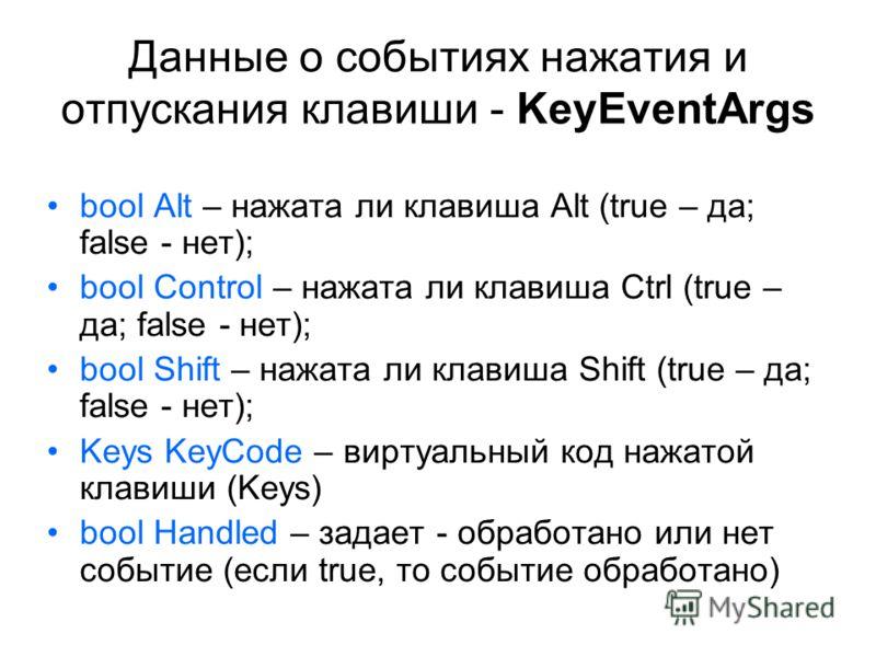 Данные о событиях нажатия и отпускания клавиши - KeyEventArgs bool Alt – нажата ли клавиша Alt (true – да; false - нет); bool Control – нажата ли клавиша Ctrl (true – да; false - нет); bool Shift – нажата ли клавиша Shift (true – да; false - нет); Ke