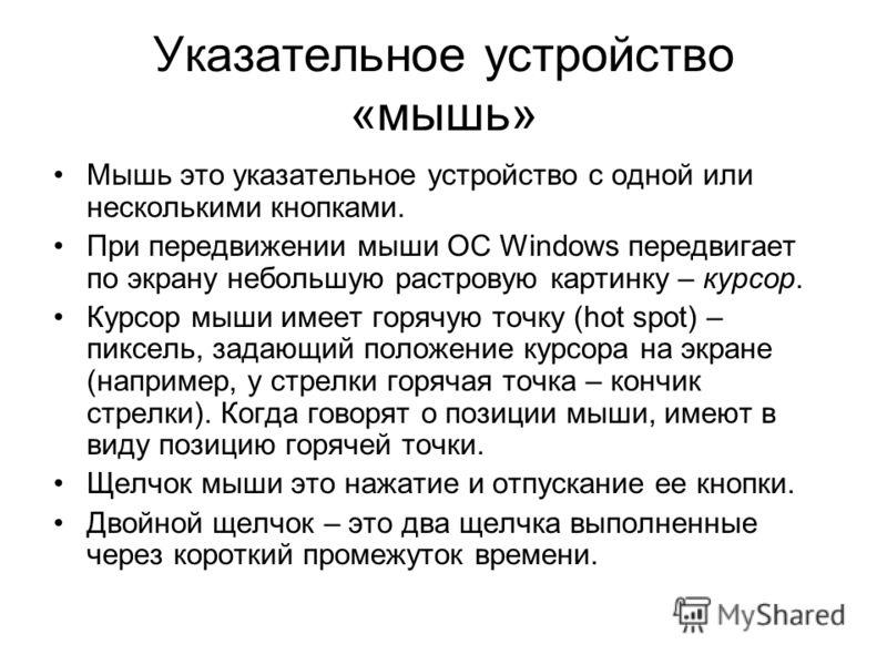 Указательное устройство «мышь» Мышь это указательное устройство с одной или несколькими кнопками. При передвижении мыши ОС Windows передвигает по экрану небольшую растровую картинку – курсор. Курсор мыши имеет горячую точку (hot spot) – пиксель, зада