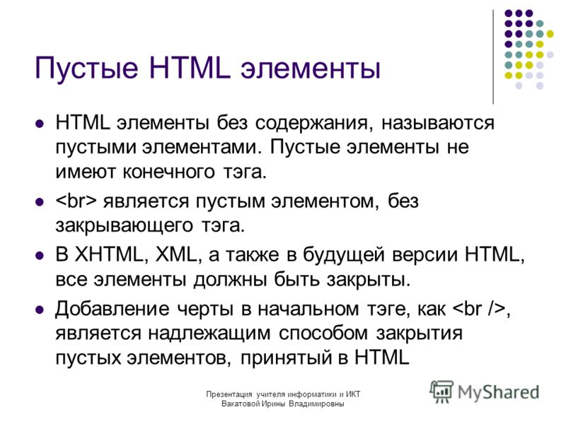 Презентация учителя информатики и ИКТ Вакатовой Ирины Владимировны Пустые HTML элементы HTML элементы без содержания, называются пустыми элементами. Пустые элементы не имеют конечного тэга. является пустым элементом, без закрывающего тэга. В XHTML, X