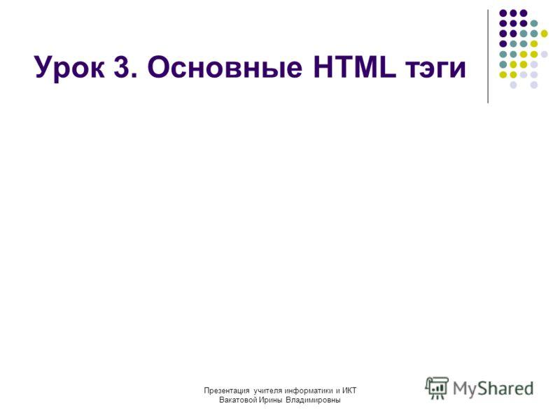 Презентация учителя информатики и ИКТ Вакатовой Ирины Владимировны Урок 3. Основные HTML тэги