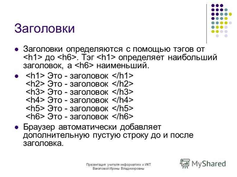 Презентация учителя информатики и ИКТ Вакатовой Ирины Владимировны Заголовки Заголовки определяются с помощью тэгов от до. Тэг определяет наибольший заголовок, а наименьший. Это - заголовок Это - заголовок Это - заголовок Это - заголовок Это - заголо