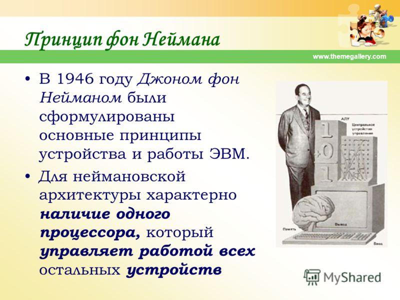 www.themegallery.com Принцип фон Неймана В 1946 году Джоном фон Нейманом были сформулированы основные принципы устройства и работы ЭВМ. Для неймановской архитектуры характерно наличие одного процессора, который управляет работой всех остальных устрой