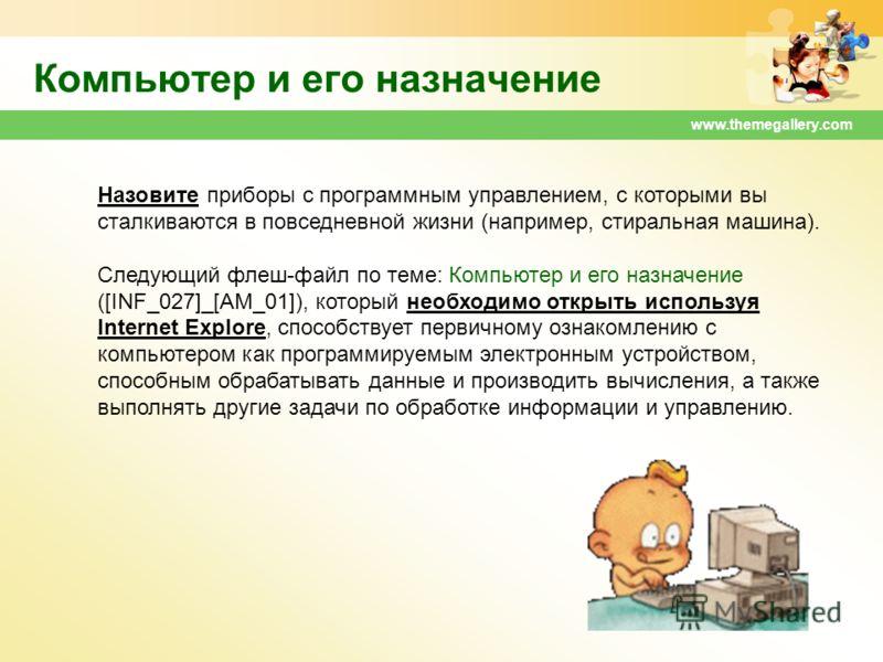 www.themegallery.com Компьютер и его назначение Назовите приборы с программным управлением, с которыми вы сталкиваются в повседневной жизни (например, стиральная машина). Следующий флеш-файл по теме: Компьютер и его назначение ([INF_027]_[AM_01]), ко