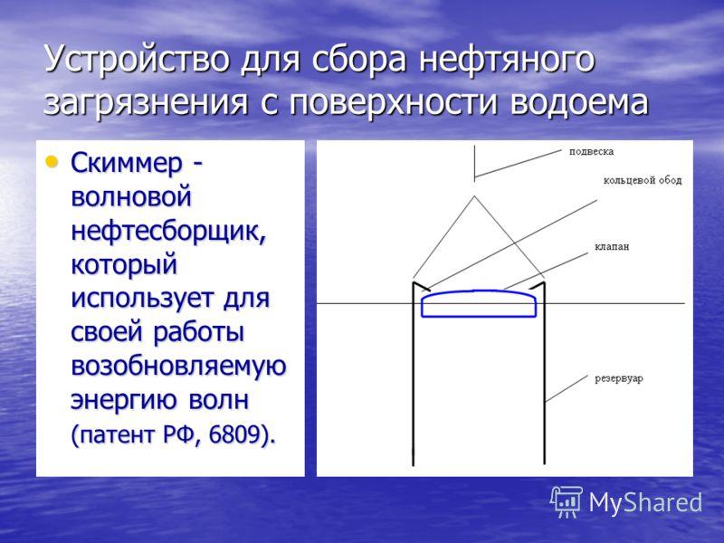 Устройство для сбора нефтяного загрязнения с поверхности водоема Скиммер - волновой нефтесборщик, который использует для своей работы возобновляемую энергию волн (патент РФ, 6809). Скиммер - волновой нефтесборщик, который использует для своей работы