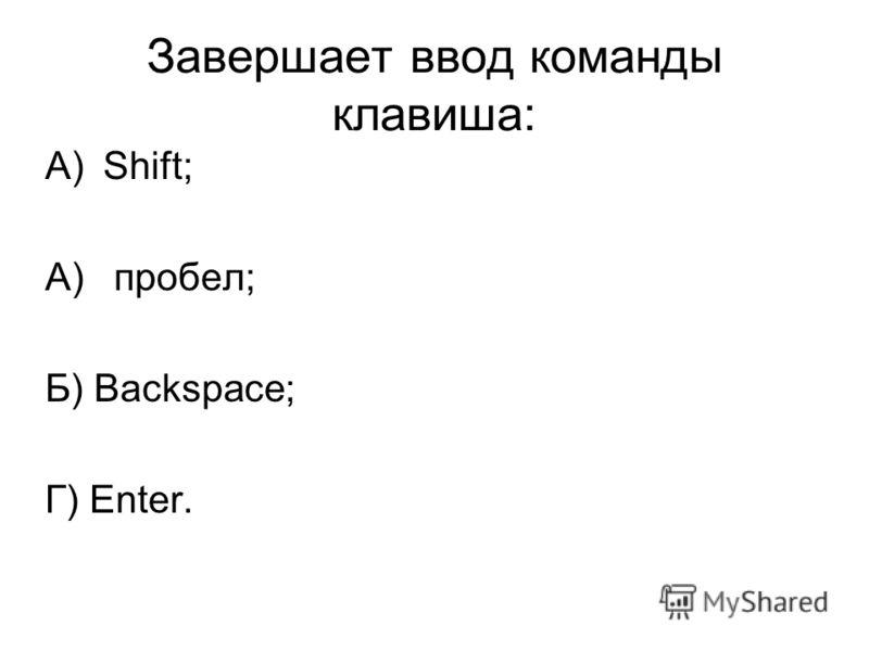 Завершает ввод команды клавиша: A)Shift; A) пробел; Б) Backspace; Г) Enter.