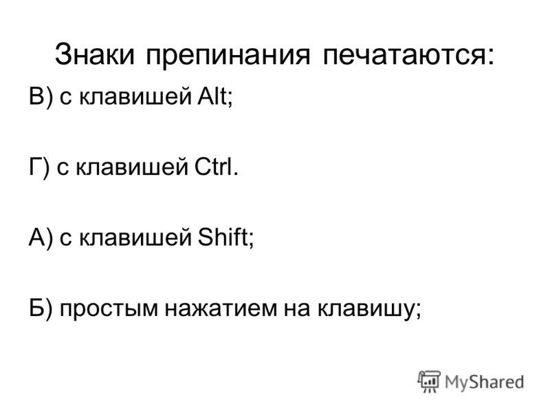 Знаки препинания печатаются: В) с клавишей Alt; Г) с клавишей Ctrl. А) с клавишей Shift; Б) простым нажатием на клавишу;