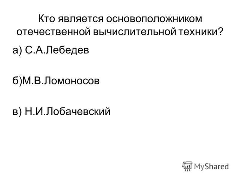 Кто является основоположником отечественной вычислительной техники? а) С.А.Лебедев б)М.В.Ломоносов в) Н.И.Лобачевский