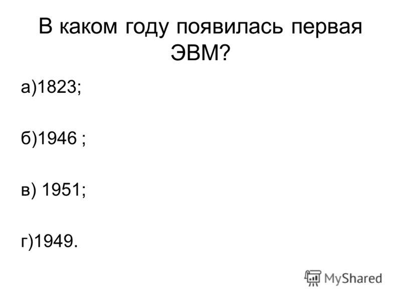 В каком году появилась первая ЭВМ? а)1823; б)1946 ; в) 1951; г)1949.