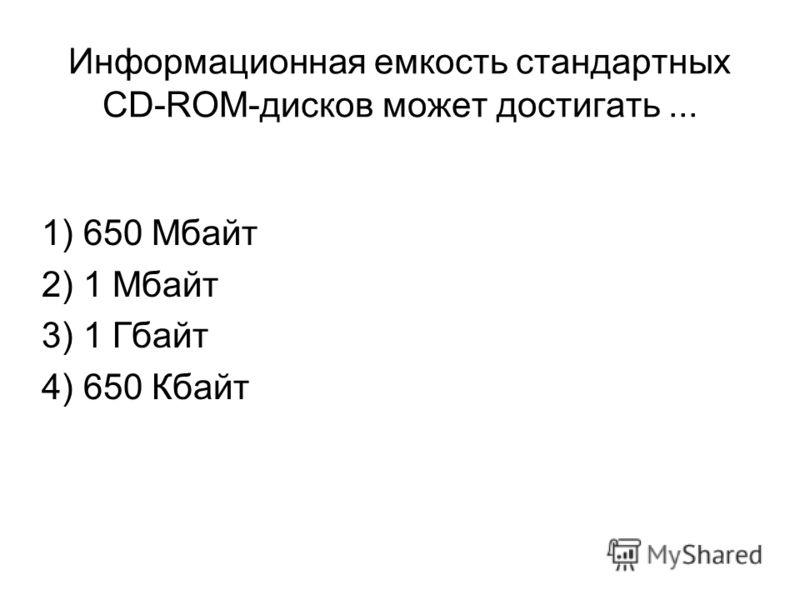 Информационная емкость стандартных CD-ROM-дисков может достигать... 1) 650 Мбайт 2) 1 Мбайт 3) 1 Гбайт 4) 650 Кбайт