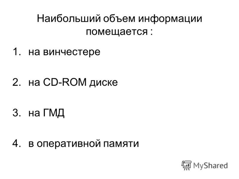 Наибольший объем информации помещается : 1.на винчестере 2.на CD-ROM диске 3.на ГМД 4.в оперативной памяти