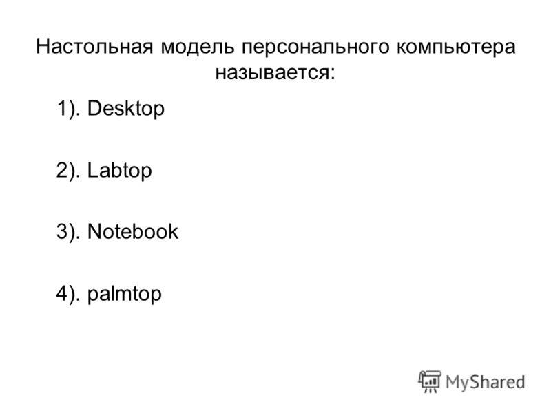 Настольная модель персонального компьютера называется: 1). Desktop 2). Labtop 3). Notebook 4). palmtop