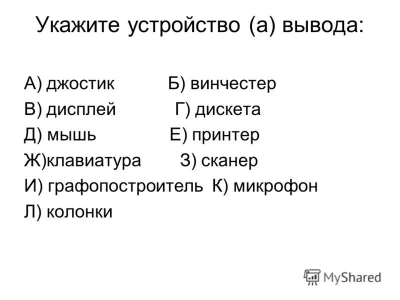 Укажите устройство (а) вывода: А) джостик Б) винчестер В) дисплей Г) дискета Д) мышь Е) принтер Ж)клавиатура З) сканер И) графопостроитель К) микрофон Л) колонки