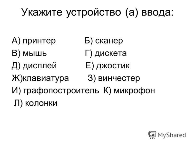 Укажите устройство (а) ввода: А) принтер Б) сканер В) мышь Г) дискета Д) дисплей Е) джостик Ж)клавиатура З) винчестер И) графопостроитель К) микрофон Л) колонки