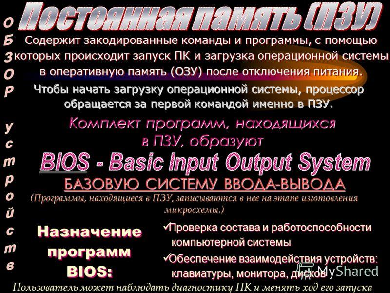 ОЗУ Содержит закодированные команды и программы, с помощью которых происходит запуск ПК и загрузка операционной системы в оперативную память (ОЗУ) после отключения питания. Чтобы начать загрузку операционной системы, процессор обращается за первой ко