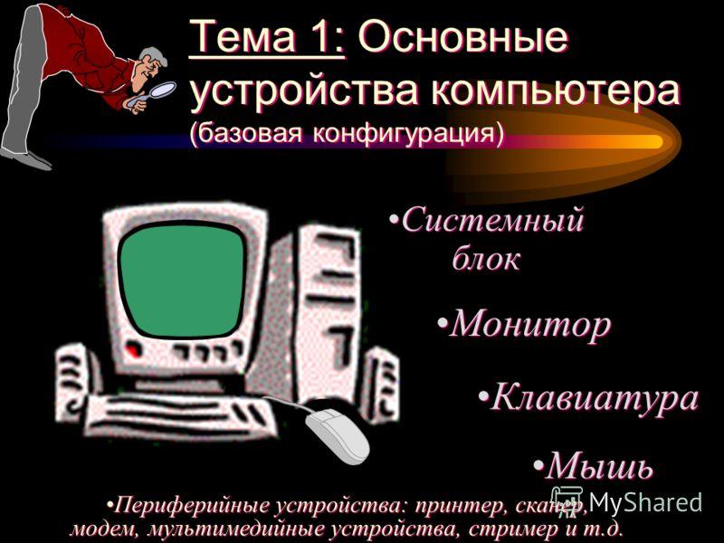 Тема 1: Основные устройства компьютера (базовая конфигурация) Системный блок Монитор Мышь Периферийные устройства: принтер, сканер, модем, мультимедийные устройства, стример и т.д. Клавиатура