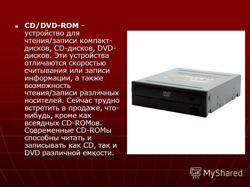 CD/DVD-ROM – устройство для чтения/записи компакт- дисков, CD-дисков, DVD- дисков. Эти устройства отличаются скоростью считывания или записи информации, а также возможность чтения/записи различных носителей. Сейчас трудно встретить в продаже, что- ни