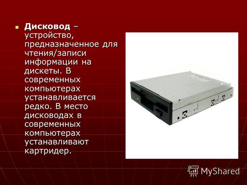 Дисковод – устройство, предназначенное для чтения/записи информации на дискеты. В современных компьютерах устанавливается редко. В место дисководах в современных компьютерах устанавливают картридер. Дисковод – устройство, предназначенное для чтения/з