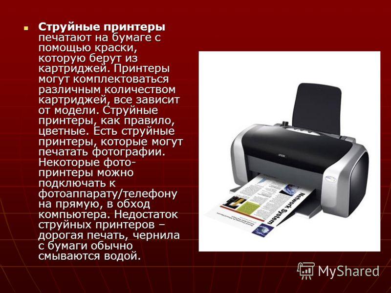 Струйные принтеры печатают на бумаге с помощью краски, которую берут из картриджей. Принтеры могут комплектоваться различным количеством картриджей, все зависит от модели. Струйные принтеры, как правило, цветные. Есть струйные принтеры, которые могут