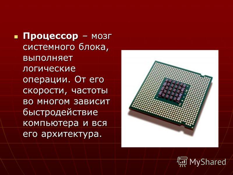 Процессор – мозг системного блока, выполняет логические операции. От его скорости, частоты во многом зависит быстродействие компьютера и вся его архитектура. Процессор – мозг системного блока, выполняет логические операции. От его скорости, частоты в