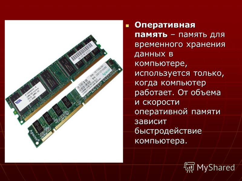 Оперативная память – память для временного хранения данных в компьютере, используется только, когда компьютер работает. От объема и скорости оперативной памяти зависит быстродействие компьютера. Оперативная память – память для временного хранения дан