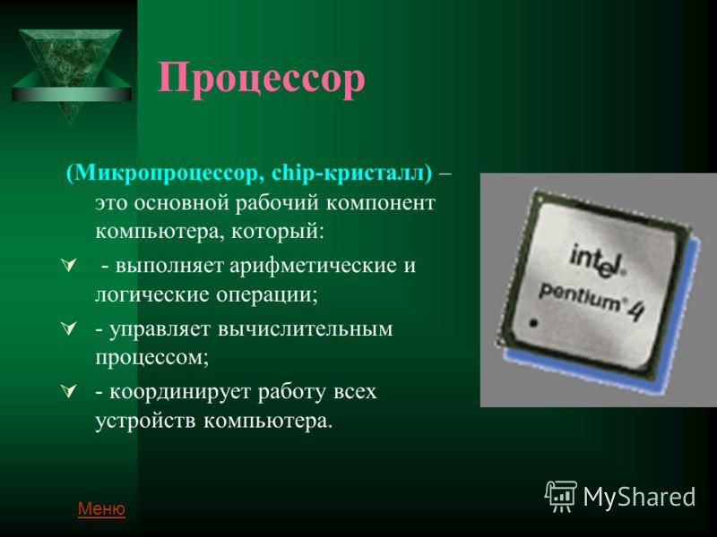 Процессор (Микропроцессор, chip-кристалл) – это основной рабочий компонент компьютера, который: - выполняет арифметические и логические операции; - управляет вычислительным процессом; - координирует работу всех устройств компьютера. Меню