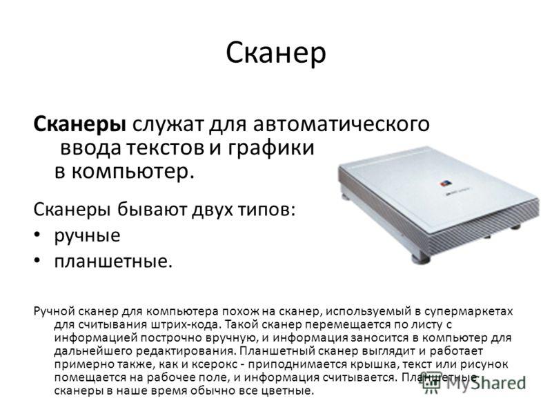 Сканер Сканеры служат для автоматического ввода текстов и графики в компьютер. Сканеры бывают двух типов: ручные планшетные. Ручной сканер для компьютера похож на сканер, используемый в супермаркетах для считывания штрих-кода. Такой сканер перемещает