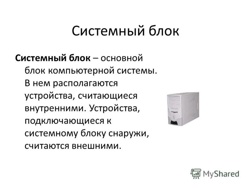 Системный блок Системный блок – основной блок компьютерной системы. В нем располагаются устройства, считающиеся внутренними. Устройства, подключающиеся к системному блоку снаружи, считаются внешними.