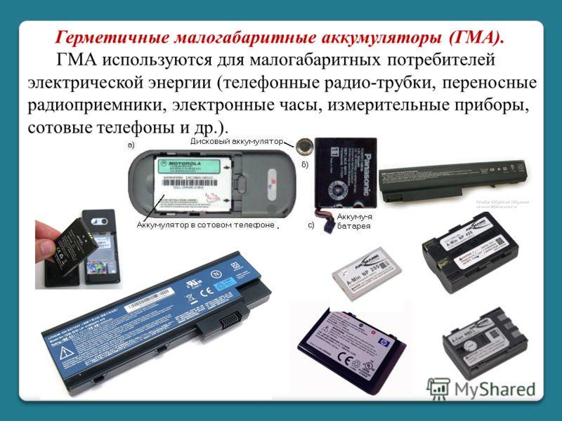 Герметичные малогабаритные аккумуляторы (ГМА). ГМА используются для малогабаритных потребителей электрической энергии (телефонные радио-трубки, переносные радиоприемники, электронные часы, измерительные приборы, сотовые телефоны и др.).