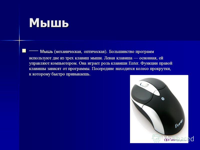 Мышь Мышь Мышь (механическая, оптическая). Большинство программ используют две из трех клавиш мыши. Левая клавиша основная, ей управляют компьютером. Она играет роль клавиши Enter. Функции правой клавишы зависят от программы. Посередине находится кол