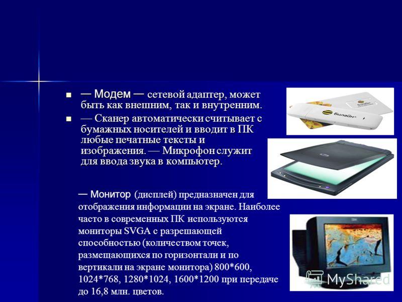 Модем сетевой адаптер, может быть как внешним, так и внутренним. Модем сетевой адаптер, может быть как внешним, так и внутренним. Сканер автоматически считывает с бумажных носителей и вводит в ПК любые печатные тексты и изображения. Микрофон служит д