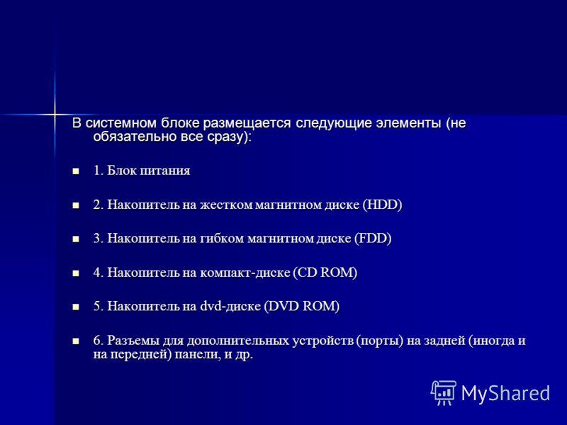 В системном блоке размещается следующие элементы (не обязательно все сразу): 1. Блок питания 1. Блок питания 2. Накопитель на жестком магнитном диске (HDD) 2. Накопитель на жестком магнитном диске (HDD) 3. Накопитель на гибком магнитном диске (FDD) 3