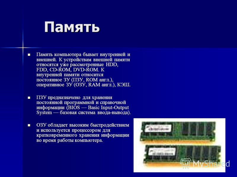 Память Память компьютера бывает внутренней и внешней. К устройствам внешней памяти относятся уже рассмотренные HDD, FDD, CD-ROM, DVD-ROM. К внутренней памяти относится постоянное ЗУ (ПЗУ, ROM англ.), оперативное ЗУ (ОЗУ, RAM англ.), КЭШ. Память компь