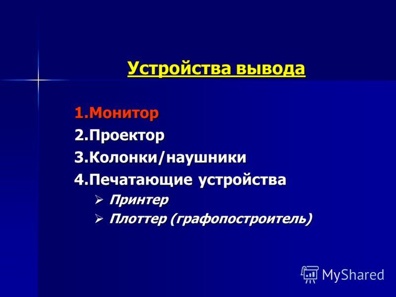 Устройства вывода 1.Монитор 2.Проектор 3.Колонки/наушники 4.Печатающие устройства Принтер Принтер Плоттер (графопостроитель) Плоттер (графопостроитель)