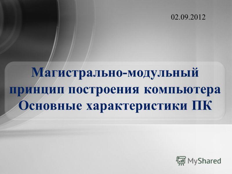 Магистрально-модульный принцип построения компьютера Основные характеристики ПК 02.09.2012