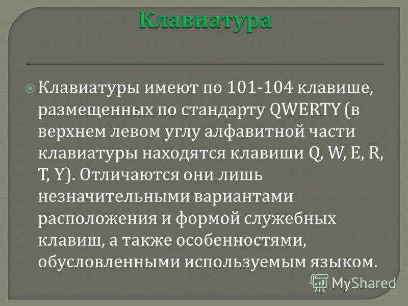 Клавиатуры имеют по 101-104 клавише, размещенных по стандарту QWERTY ( в верхнем левом углу алфавитной части клавиатуры находятся клавиши Q, W, E, R, T, Y). Отличаются они лишь незначительными вариантами расположения и формой служебных клавиш, а такж
