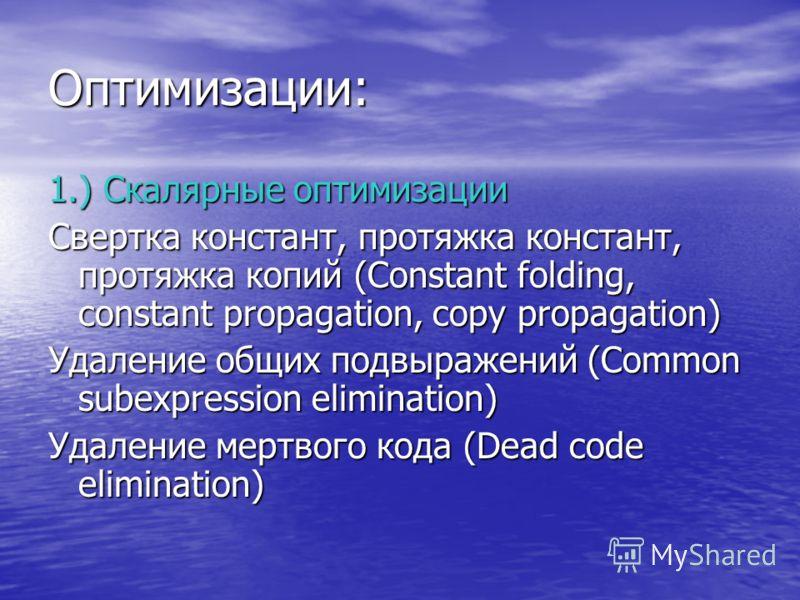 Оптимизации: 1.) Скалярные оптимизации Свертка констант, протяжка констант, протяжка копий (Constant folding, constant propagation, copy propagation) Удаление общих подвыражений (Common subexpression elimination) Удаление мертвого кода (Dead code eli