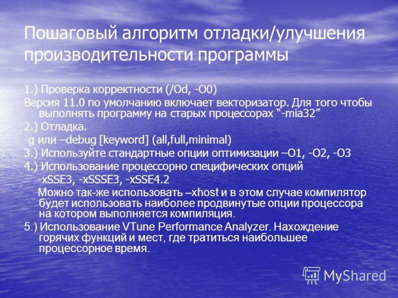 Пошаговый алгоритм отладки/улучшения производительности программы 1.) Проверка корректности (/Od, -O0) Версия 11.0 по умолчанию включает векторизатор. Для того чтобы выполнять программу на старых процессорах -mia32 2.) Отладка. -g или –debug [keyword