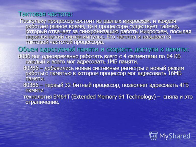 Тактовая частота: Поскольку процессор состоит из разных микросхем, и каждая работает разное время, то в процессоре существует таймер, который отвечает за синхронизацию работы микросхем, посылая периодический синхроимпульс. Его частота и называется та