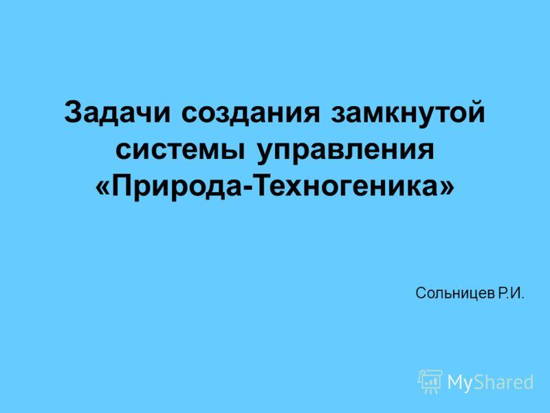 Задачи создания замкнутой системы управления «Природа-Техногеника» Сольницев Р.И.