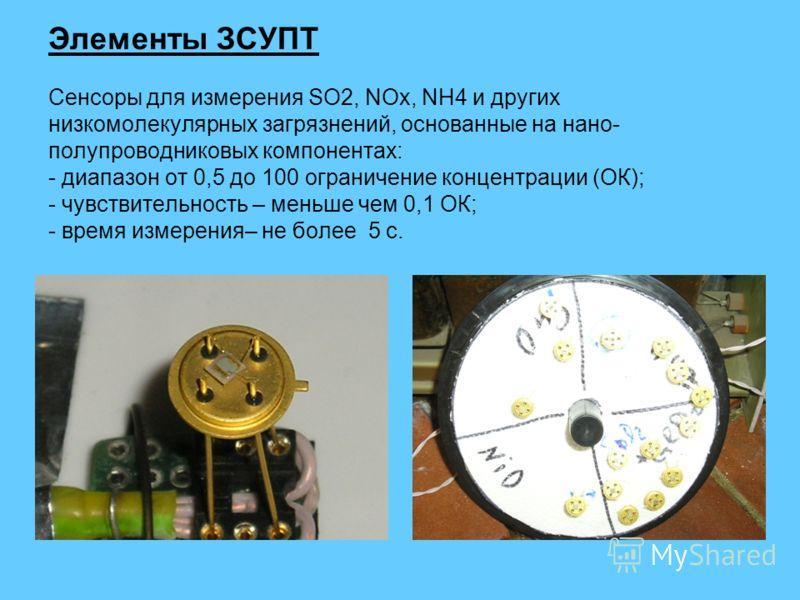 Элементы ЗСУПТ Сенсоры для измерения SO2, NOx, NH4 и других низкомолекулярных загрязнений, основанные на нано- полупроводниковых компонентах: - диапазон от 0,5 до 100 ограничение концентрации (ОК); - чувствительность – меньше чем 0,1 ОК; - время изме