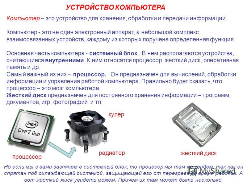 Компьютер – это устройство для хранения, обработки и передачи информации. Компьютер - это не один электронный аппарат, а небольшой комплекс взаимосвязанных устройств, каждому из которых поручена определенная функция. Основная часть компьютера - систе