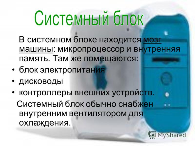 В системном блоке находится мозг машины: микропроцессор и внутренняя память. Там же помещаются: блок электропитания дисководы контроллеры внешних устройств. Системный блок обычно снабжен внутренним вентилятором для охлаждения.