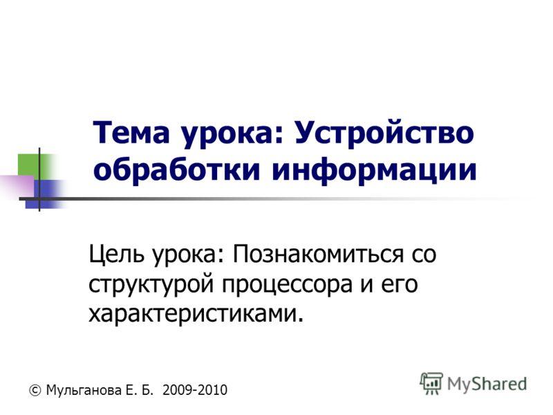 Тема урока: Устройство обработки информации Цель урока: Познакомиться со структурой процессора и его характеристиками. © Мульганова Е. Б. 2009-2010